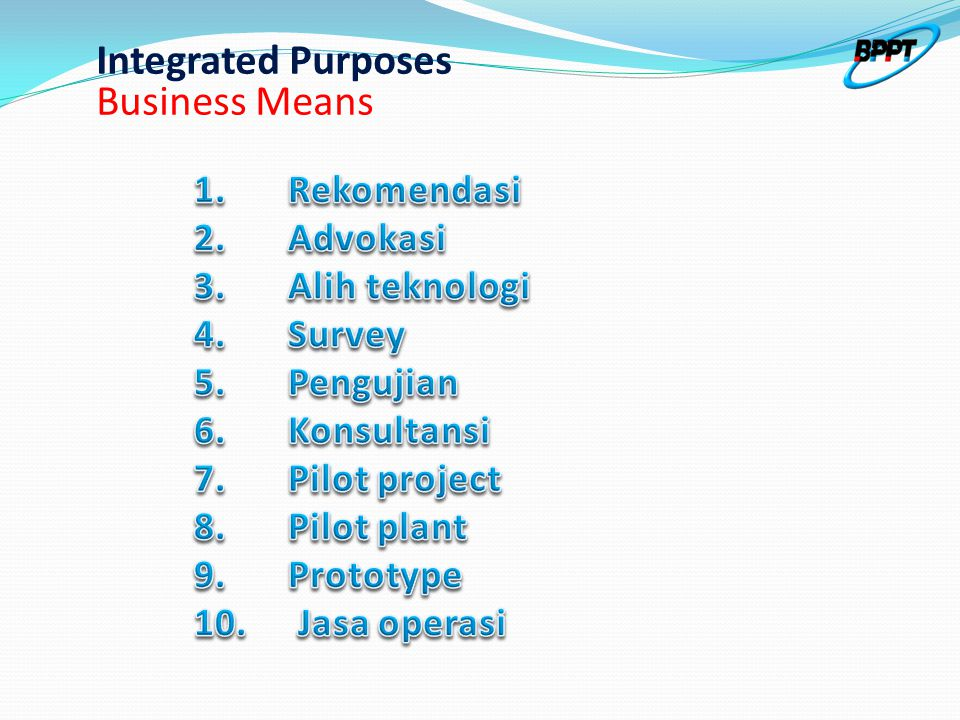 Business Philosophy in the business system Integrated Purposes Business Philosophy in the business system BPPT's Body of Knwlg Other Body of Knwlg 1.Rekomendasi 2.Advokasi 3.Alih teknologi 4.Survey 5.Pengujian 6.Konsultansi 7.Pilot project 8.Pilot plant 9.Prototype 10.