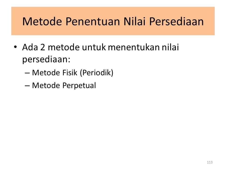 Metode Penentuan Nilai Persediaan Ada 2 metode untuk menentukan nilai persediaan: – Metode Fisik (Periodik) – Metode Perpetual 113