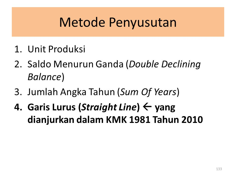 Metode Penyusutan 1.Unit Produksi 2.Saldo Menurun Ganda (Double Declining Balance) 3.Jumlah Angka Tahun (Sum Of Years) 4.Garis Lurus (Straight Line) 