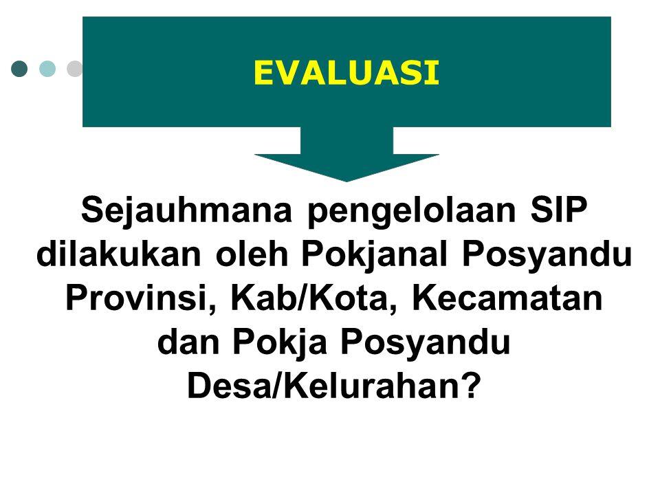 Sejauhmana pengelolaan SIP dilakukan oleh Pokjanal Posyandu Provinsi, Kab/Kota, Kecamatan dan Pokja Posyandu Desa/Kelurahan? EVALUASI