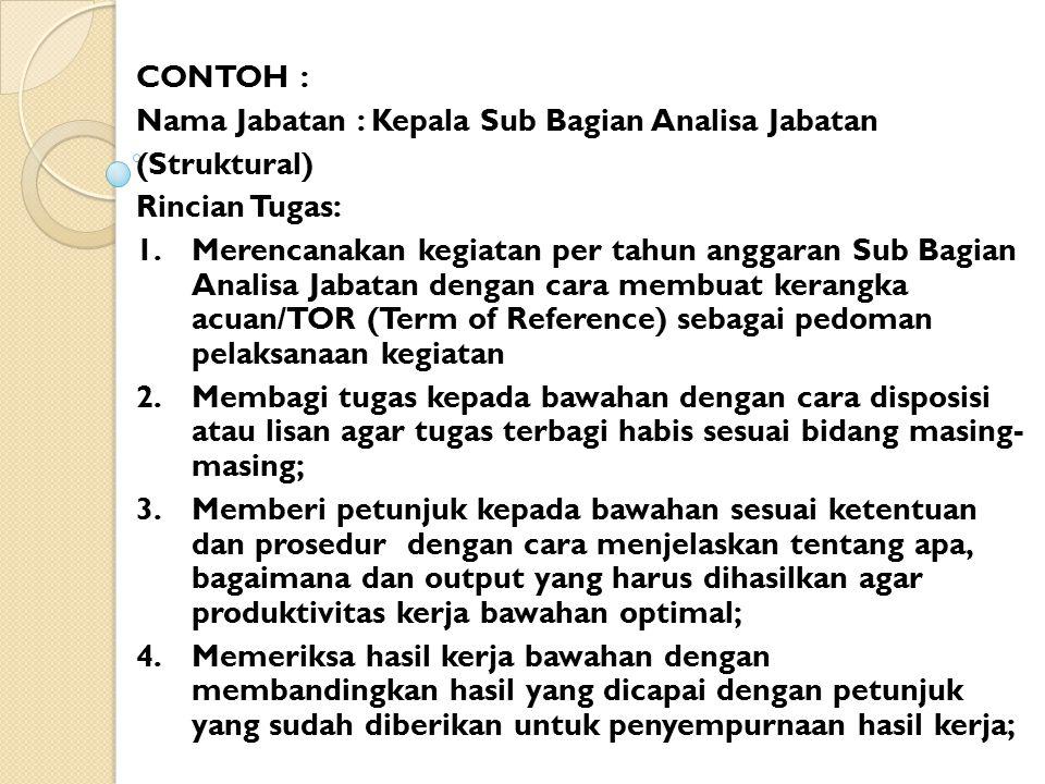 CONTOH : Nama Jabatan : Kepala Sub Bagian Analisa Jabatan (Struktural) Rincian Tugas: 1. Merencanakan kegiatan per tahun anggaran Sub Bagian Analisa J