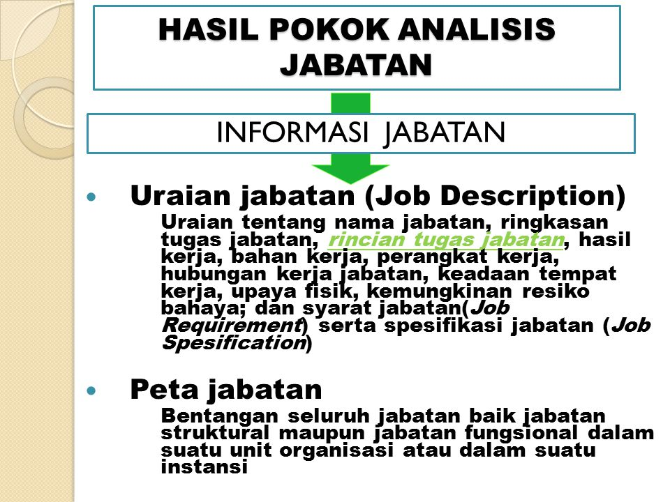 HASIL POKOK ANALISIS JABATAN Uraian jabatan (Job Description) Uraian tentang nama jabatan, ringkasan tugas jabatan, rincian tugas jabatan, hasil kerja