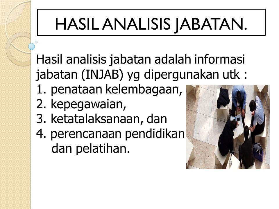 Hasil analisis jabatan adalah informasi jabatan (INJAB) yg dipergunakan utk : 1. penataan kelembagaan, 2. kepegawaian, 3. ketatalaksanaan, dan 4. pere