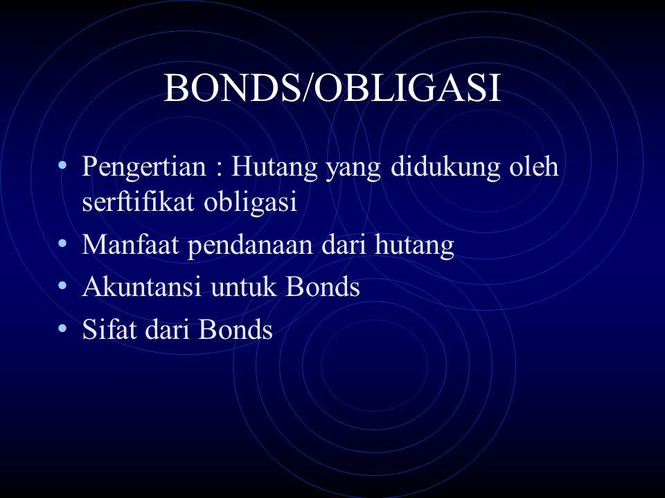 BONDS/OBLIGASI Pengertian : Hutang yang didukung oleh serftifikat obligasi Manfaat pendanaan dari hutang Akuntansi untuk Bonds Sifat dari Bonds