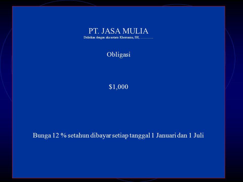 PT. JASA MULIA Didirikan dengan aka notaris Khoirunisa, SH, …………. Obligasi $1,000 Bunga 12 % setahun dibayar setiap tanggal 1 Januari dan 1 Juli