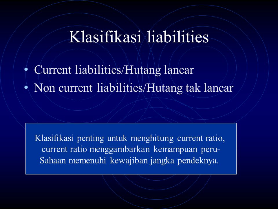 Klasifikasi liabilities Current liabilities/Hutang lancar Non current liabilities/Hutang tak lancar Klasifikasi penting untuk menghitung current ratio, current ratio menggambarkan kemampuan peru- Sahaan memenuhi kewajiban jangka pendeknya.