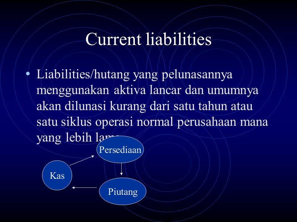 Current liabilities Liabilities/hutang yang pelunasannya menggunakan aktiva lancar dan umumnya akan dilunasi kurang dari satu tahun atau satu siklus o