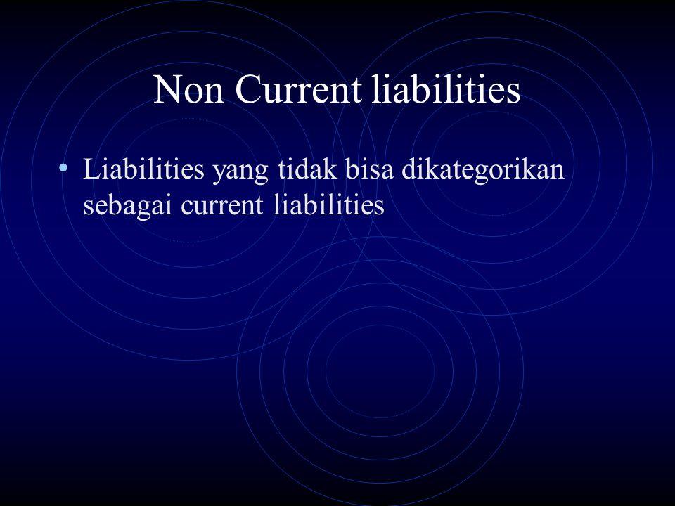 Non Current liabilities Liabilities yang tidak bisa dikategorikan sebagai current liabilities