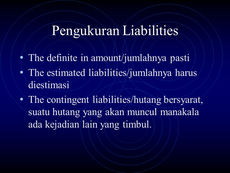 Pengukuran Liabilities The definite in amount/jumlahnya pasti The estimated liabilities/jumlahnya harus diestimasi The contingent liabilities/hutang b