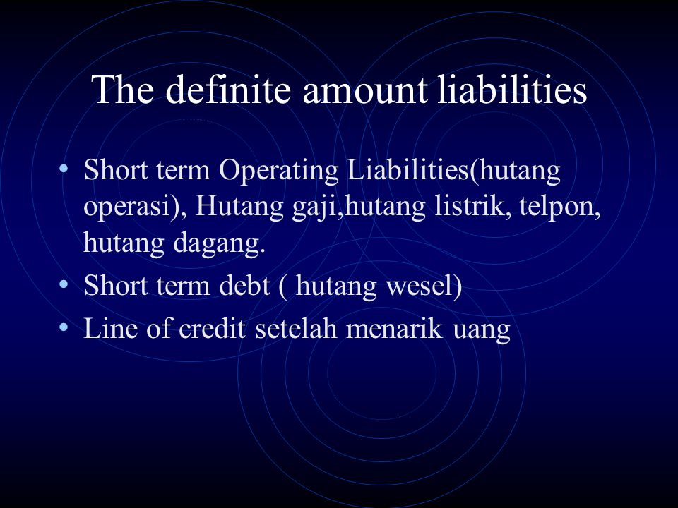 The definite amount liabilities Short term Operating Liabilities(hutang operasi), Hutang gaji,hutang listrik, telpon, hutang dagang. Short term debt (