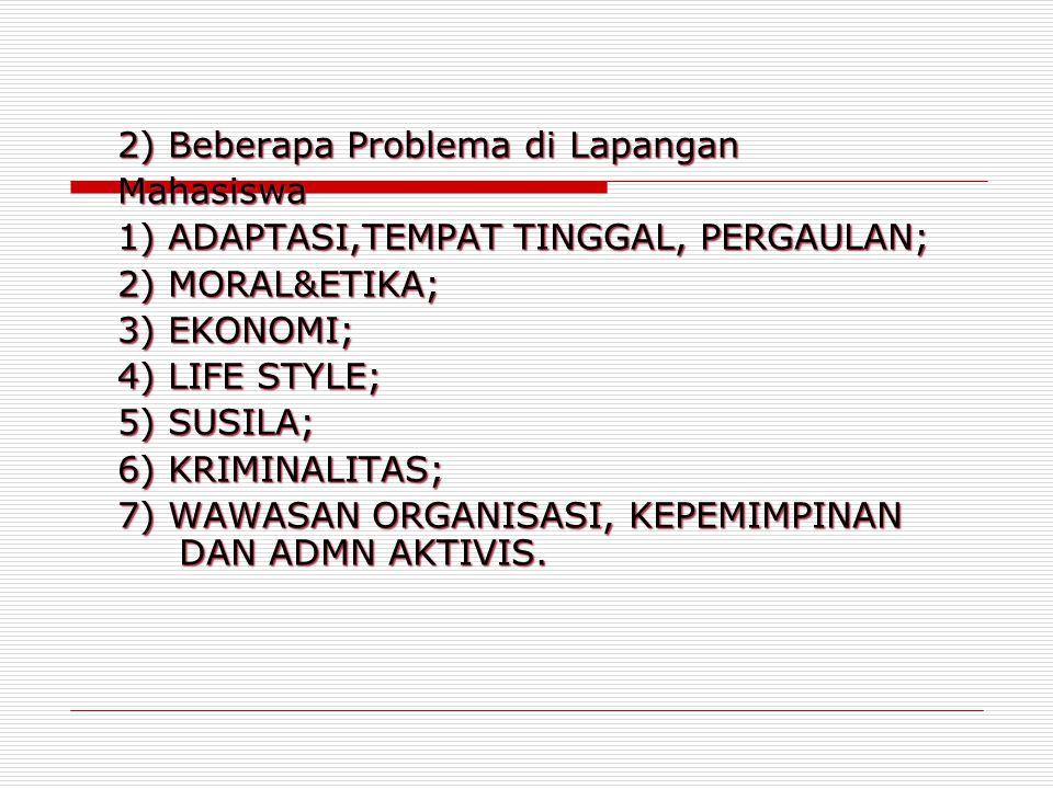 2) Beberapa Problema di Lapangan Mahasiswa 1) ADAPTASI,TEMPAT TINGGAL, PERGAULAN; 2) MORAL&ETIKA; 3) EKONOMI; 4) LIFE STYLE; 5) SUSILA; 6) KRIMINALITA
