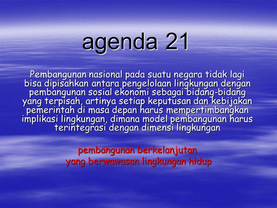 agenda 21 Pembangunan nasional pada suatu negara tidak lagi bisa dipisahkan antara pengelolaan lingkungan dengan pembangunan sosial ekonomi sebagai bi