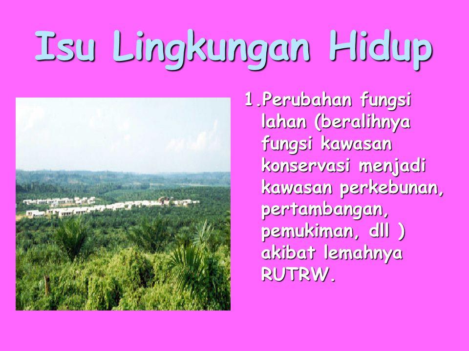 Isu Lingkungan Hidup 1.Perubahan fungsi lahan (beralihnya fungsi kawasan konservasi menjadi kawasan perkebunan, pertambangan, pemukiman, dll ) akibat