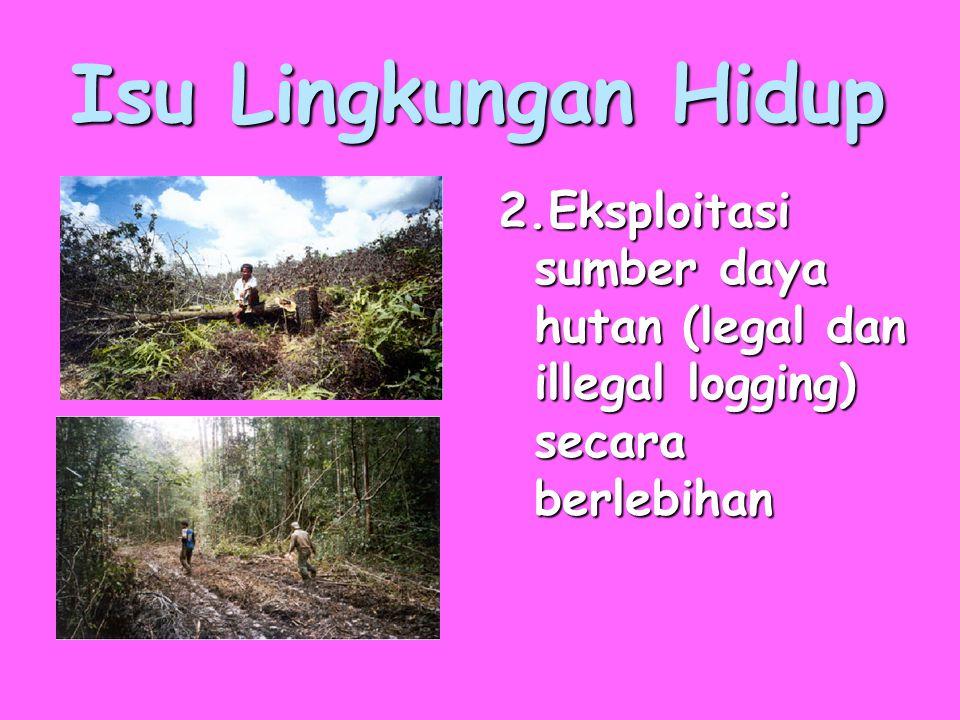 Isu Lingkungan Hidup 2.Eksploitasi sumber daya hutan (legal dan illegal logging) secara berlebihan