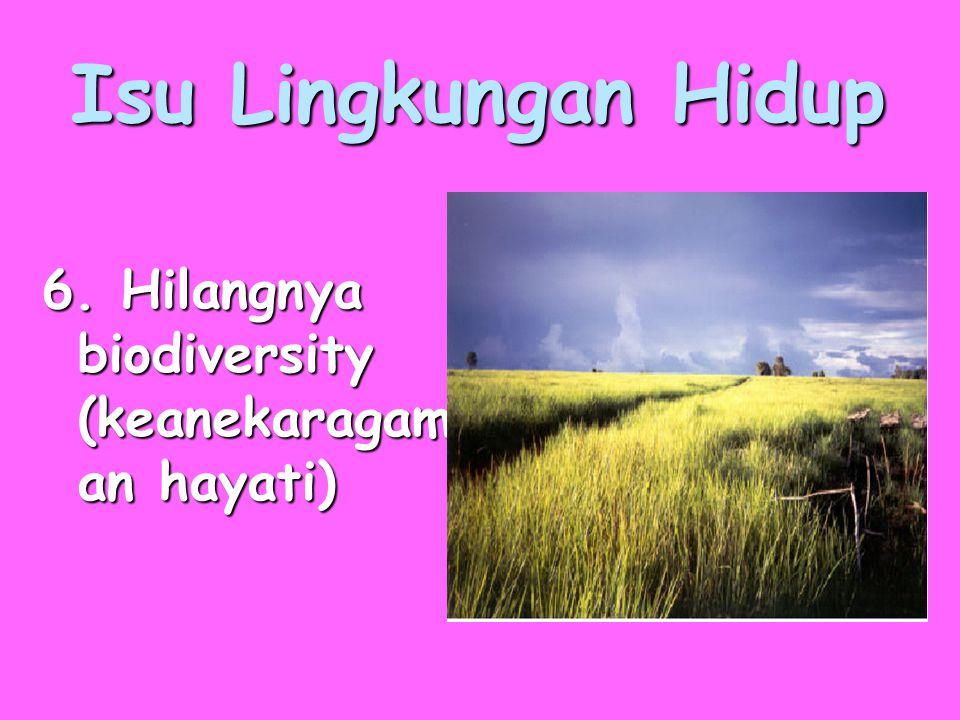 Isu Lingkungan Hidup 6. Hilangnya biodiversity (keanekaragam an hayati)