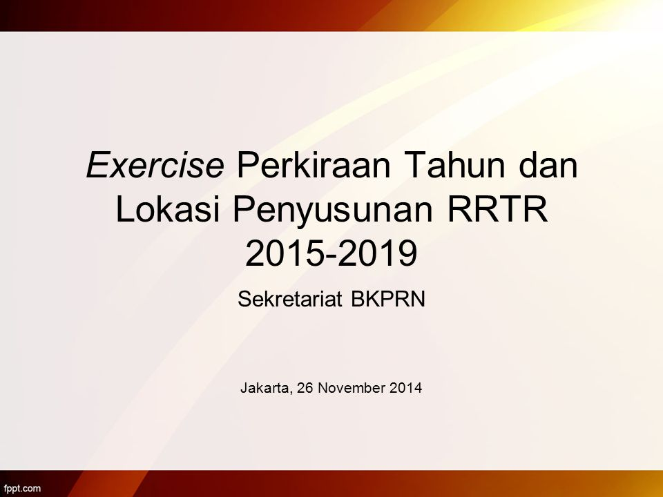 Exercise Perkiraan Tahun dan Lokasi Penyusunan RRTR 2015-2019 Sekretariat BKPRN Jakarta, 26 November 2014
