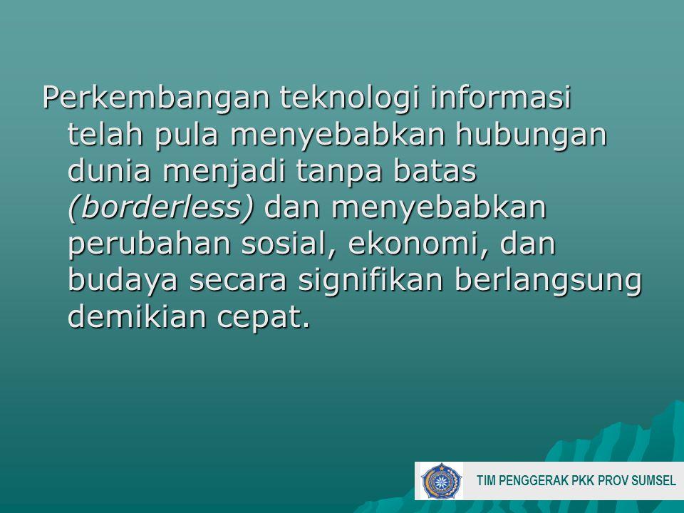Perkembangan teknologi informasi telah pula menyebabkan hubungan dunia menjadi tanpa batas (borderless) dan menyebabkan perubahan sosial, ekonomi, dan budaya secara signifikan berlangsung demikian cepat.