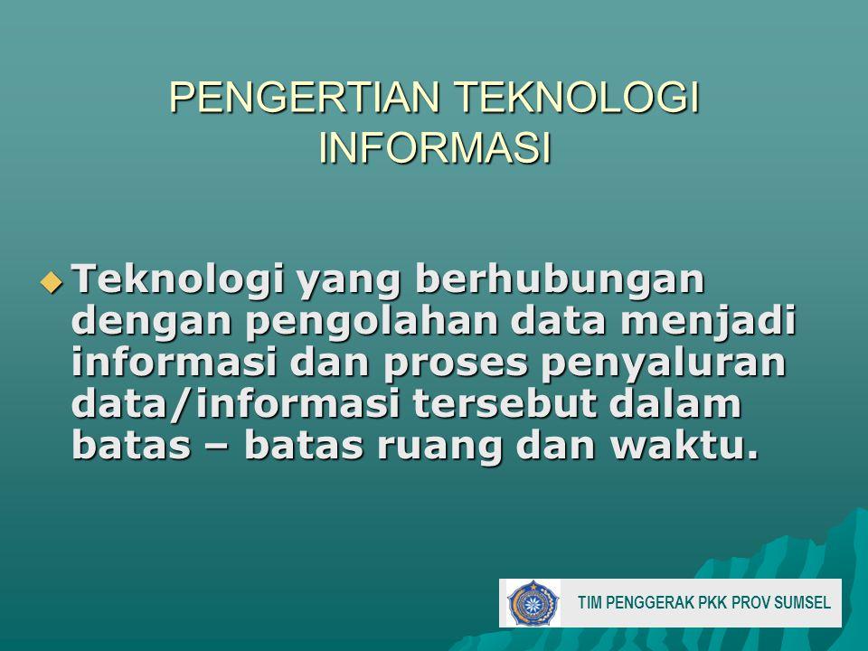 PENGERTIAN TEKNOLOGI INFORMASI  Teknologi yang berhubungan dengan pengolahan data menjadi informasi dan proses penyaluran data/informasi tersebut dalam batas – batas ruang dan waktu.