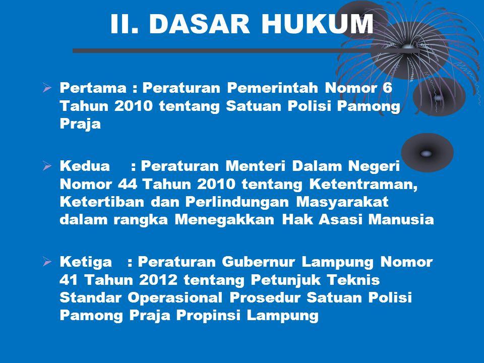 II. DASAR HUKUM  Pertama : Peraturan Pemerintah Nomor 6 Tahun 2010 tentang Satuan Polisi Pamong Praja  Kedua : Peraturan Menteri Dalam Negeri Nomor