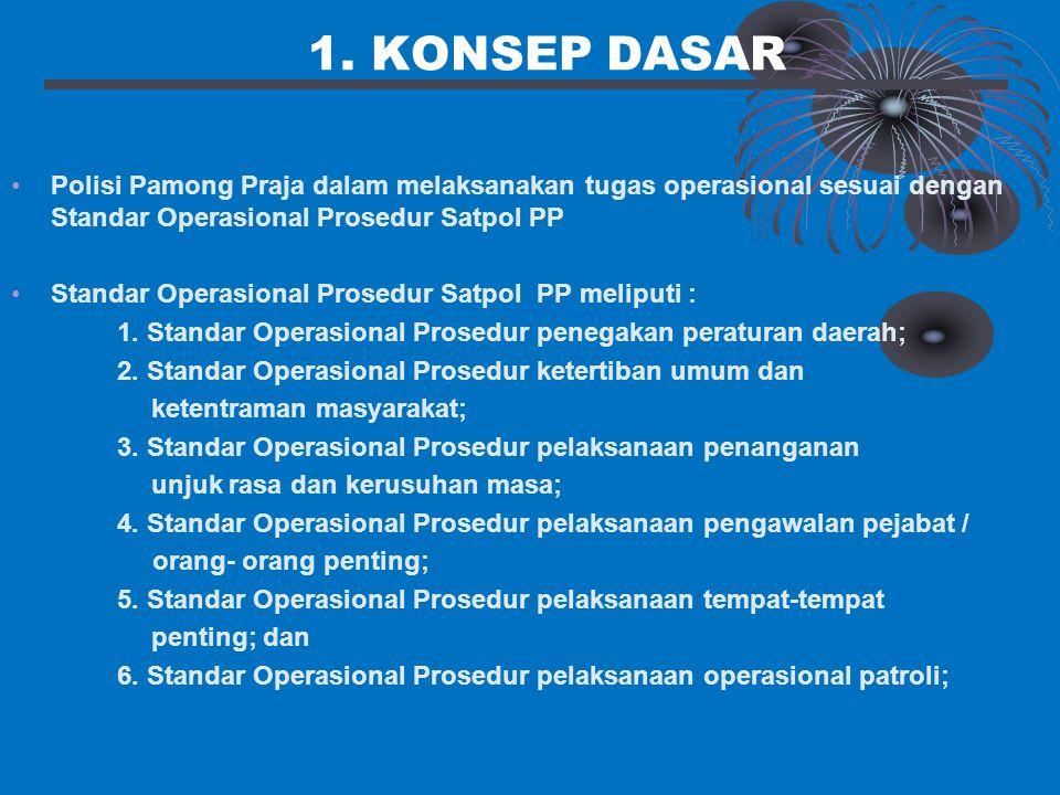 1. KONSEP DASAR Polisi Pamong Praja dalam melaksanakan tugas operasional sesuai dengan Standar Operasional Prosedur Satpol PP Standar Operasional Pros
