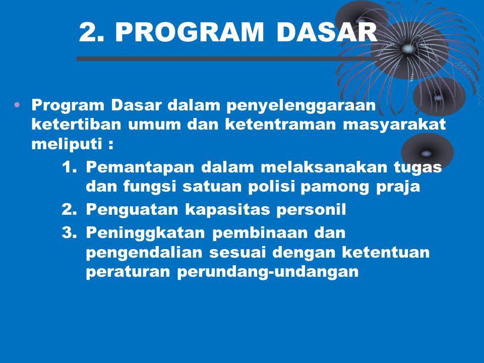2. PROGRAM DASAR Program Dasar dalam penyelenggaraan ketertiban umum dan ketentraman masyarakat meliputi : 1.Pemantapan dalam melaksanakan tugas dan f