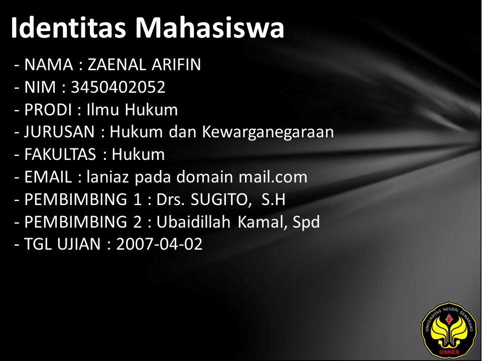 Identitas Mahasiswa - NAMA : ZAENAL ARIFIN - NIM : 3450402052 - PRODI : Ilmu Hukum - JURUSAN : Hukum dan Kewarganegaraan - FAKULTAS : Hukum - EMAIL : laniaz pada domain mail.com - PEMBIMBING 1 : Drs.