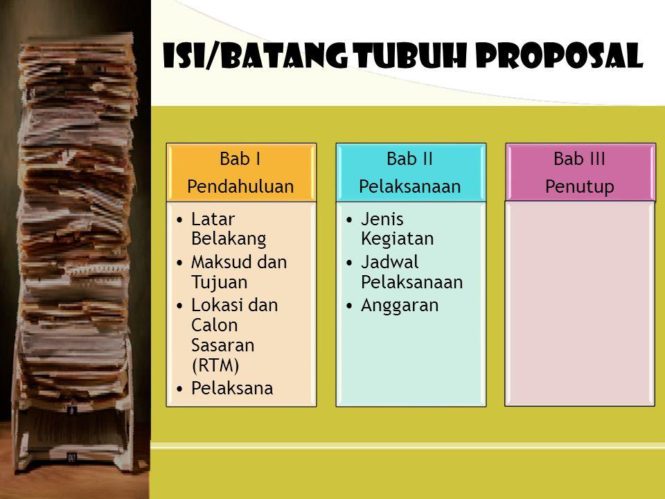 Isi/Batang Tubuh Proposal Bab I Pendahuluan Latar Belakang Maksud dan Tujuan Lokasi dan Calon Sasaran (RTM) Pelaksana Bab II Pelaksanaan Jenis Kegiatan Jadwal Pelaksanaan Anggaran Bab III Penutup