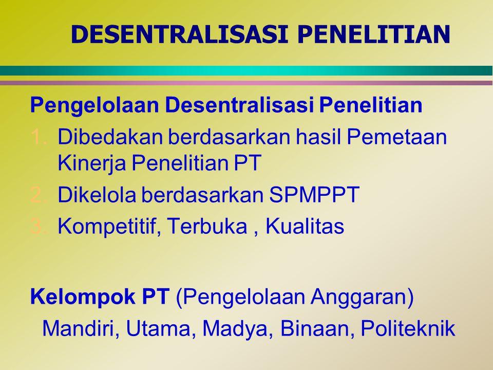 DESENTRALISASI PENELITIAN Pengelolaan Desentralisasi Penelitian 1.Dibedakan berdasarkan hasil Pemetaan Kinerja Penelitian PT 2.Dikelola berdasarkan SP