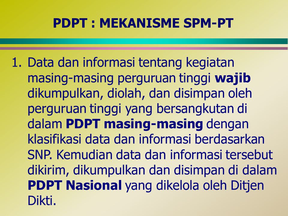 PDPT : MEKANISME SPM-PT 2.Dengan menggunakan data dan informasi yang telah dikumpulkan dan disimpan di dalam PDPT masing-masing, perguruan tinggi melakukan SPMI (internal quality assurance) melalui evaluasi diri dalam dua lingkup, yaitu pemenuhan SNP dan melampaui ke delapan standar di dalam SNP secara kuantitatif dan kualitatif, serta mengembangkan standar- standar tersebut di atas beserta pemenuhannya secara berkelanjutan (continuous quality improvement).