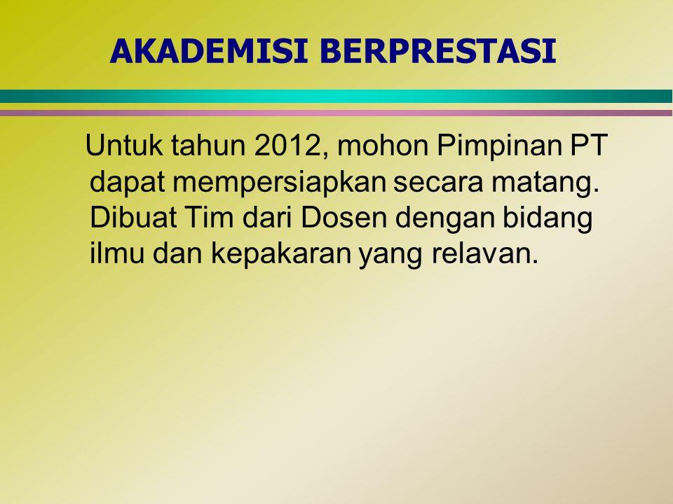 AKADEMISI BERPRESTASI Untuk tahun 2012, mohon Pimpinan PT dapat mempersiapkan secara matang. Dibuat Tim dari Dosen dengan bidang ilmu dan kepakaran ya