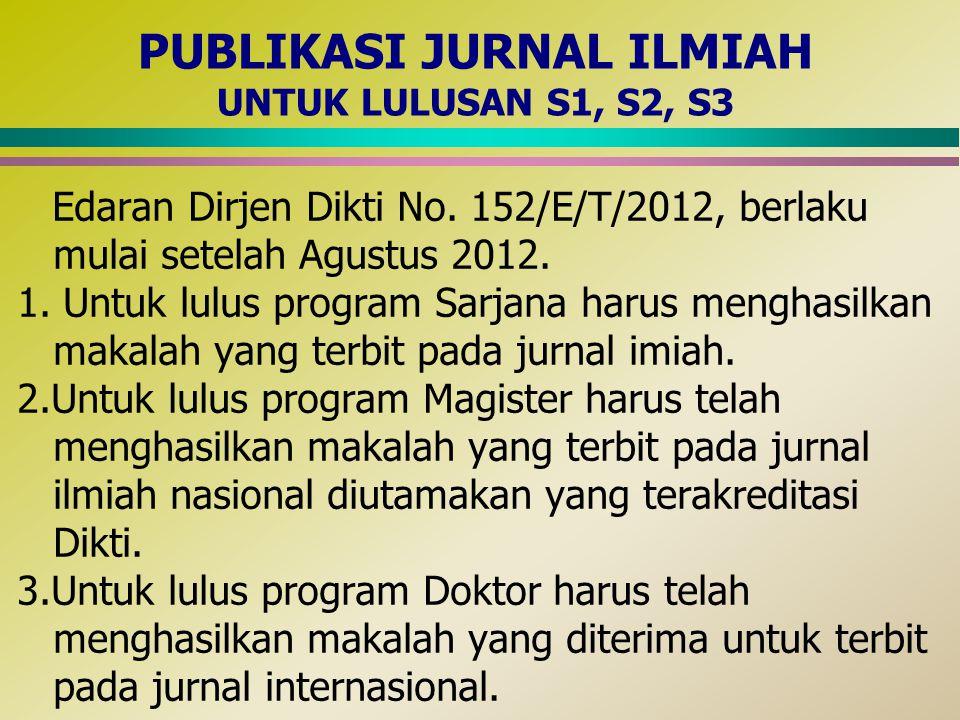 PUBLIKASI JURNAL ILMIAH UNTUK LULUSAN S1, S2, S3 Edaran Dirjen Dikti No. 152/E/T/2012, berlaku mulai setelah Agustus 2012. 1. Untuk lulus program Sarj