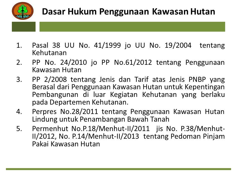 Dasar Hukum Penggunaan Kawasan Hutan 1.Pasal 38 UU No. 41/1999 jo UU No. 19/2004 tentang Kehutanan 2.PP No. 24/2010 jo PP No.61/2012 tentang Penggunaa