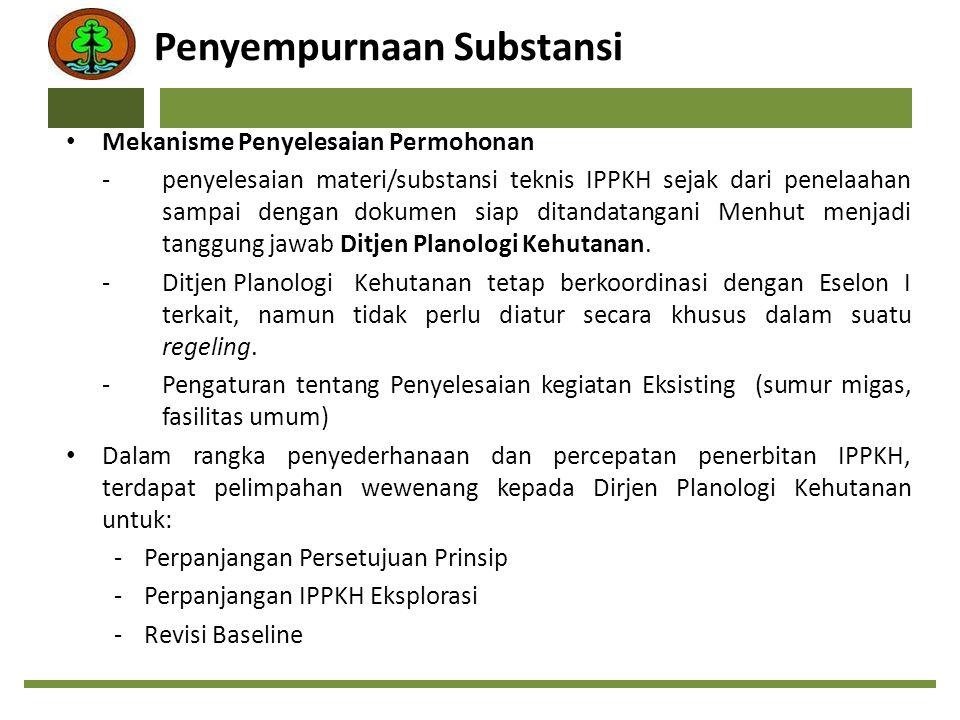 Lanjutan … Penyederhanaan Persyaratan IPPKH, antara lain: -Citra Satelit hanya untuk kegiatan Pertambangan Operasi Produksi -Inventarisasi tegakan menjadi kewajiban pemegang IPPKH bukan kewajiban pemegang persetujuan prinsip -Rencana penanaman DAS menjadi kewajiban dalam persetujuan prinsip (sebelumnya setelah IPPKH terbit) -Policy Advisor bukan syarat terbitnya IPPKH tetapi merupakan kewajiban pemegang IPPKH -Penggantian biaya invenstasi hanya untuk kegiatan Operasi Produksi -Penggantian Iuran Izin Pemanfaatan dihilangkan