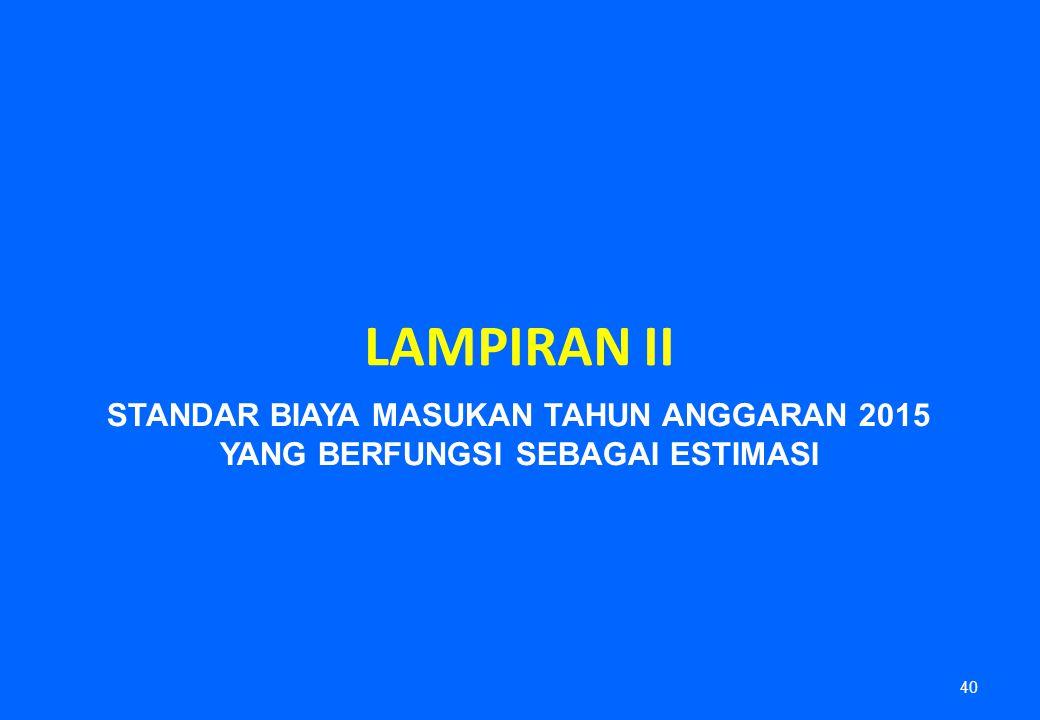 LAMPIRAN II 40 STANDAR BIAYA MASUKAN TAHUN ANGGARAN 2015 YANG BERFUNGSI SEBAGAI ESTIMASI