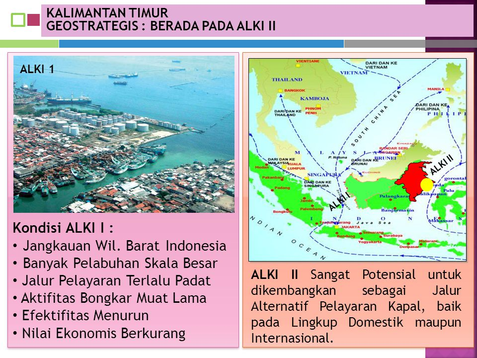 KALIMANTAN TIMUR GEOSTRATEGIS : BERADA PADA ALKI II ALKI II Sangat Potensial untuk dikembangkan sebagai Jalur Alternatif Pelayaran Kapal, baik pada Li