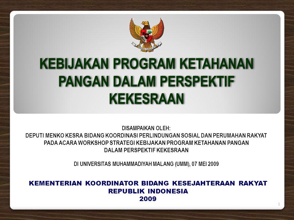 KEBIJAKAN PROGRAM KETAHANAN PANGAN DALAM PERSPEKTIF KEKESRAAN KEMENTERIAN KOORDINATOR BIDANG KESEJAHTERAAN RAKYAT REPUBLIK INDONESIA 2009 DISAMPAIKAN OLEH: DEPUTI MENKO KESRA BIDANG KOORDINASI PERLINDUNGAN SOSIAL DAN PERUMAHAN RAKYAT PADA ACARA WORKSHOP STRATEGI KEBIJAKAN PROGRAM KETAHANAN PANGAN DALAM PERSPEKTIF KEKESRAAN DI UNIVERSITAS MUHAMMADIYAH MALANG (UMM), 07 MEI 2009 1