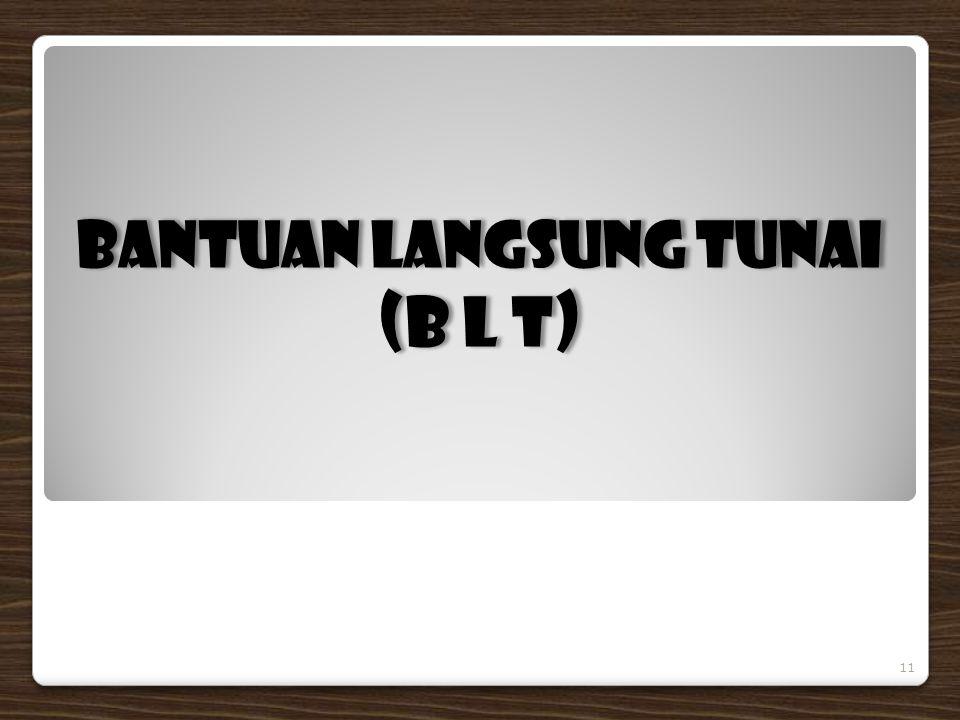 BANTUAN LANGSUNG TUNAI (B L T) BANTUAN LANGSUNG TUNAI (B L T) 11