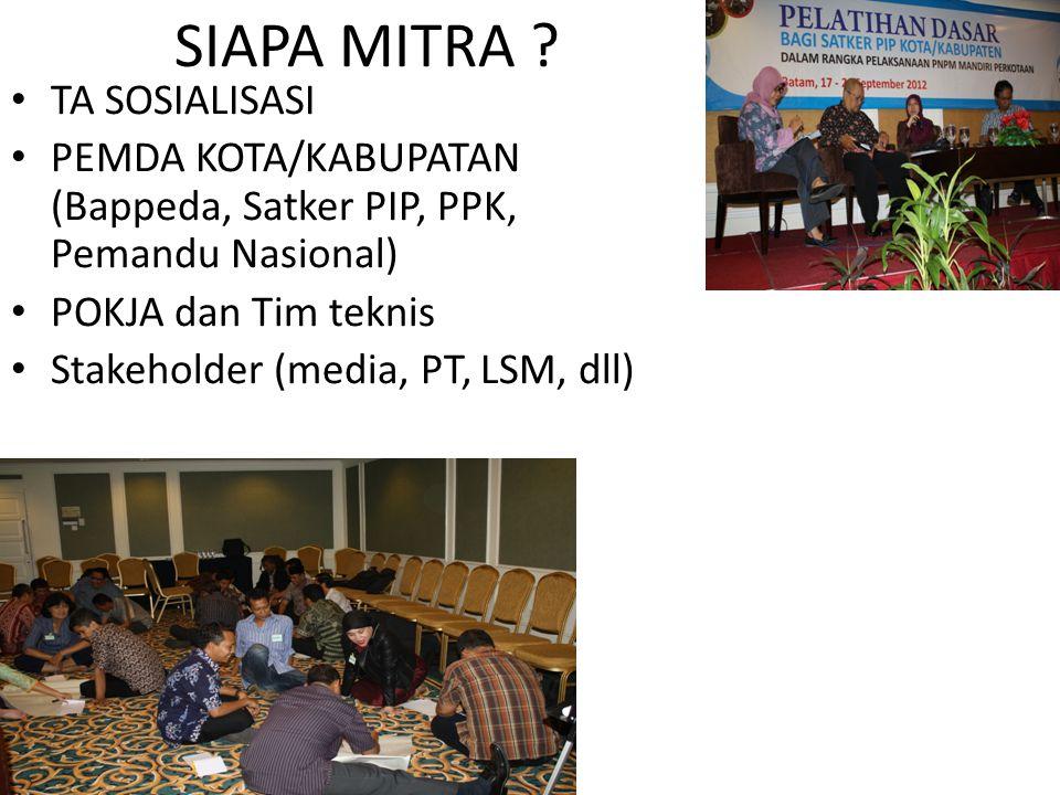 SIAPA MITRA ? TA SOSIALISASI PEMDA KOTA/KABUPATAN (Bappeda, Satker PIP, PPK, Pemandu Nasional) POKJA dan Tim teknis Stakeholder (media, PT, LSM, dll)