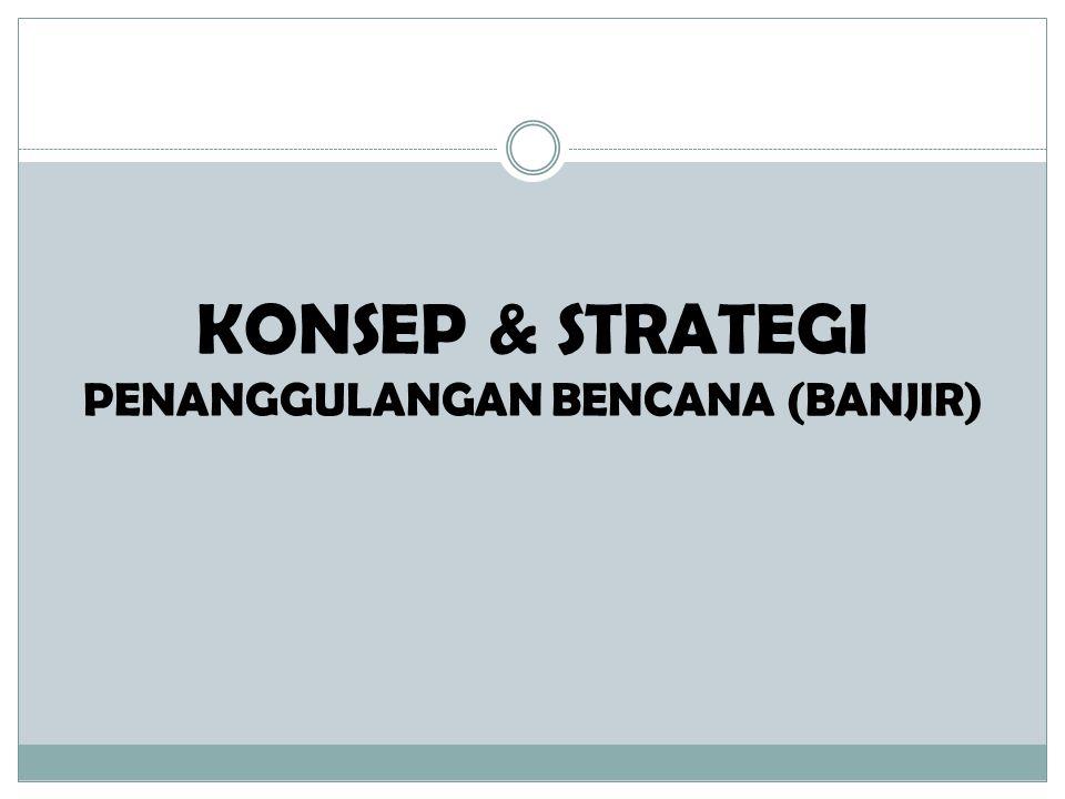 KONSEP & STRATEGI PENANGGULANGAN BENCANA (BANJIR)