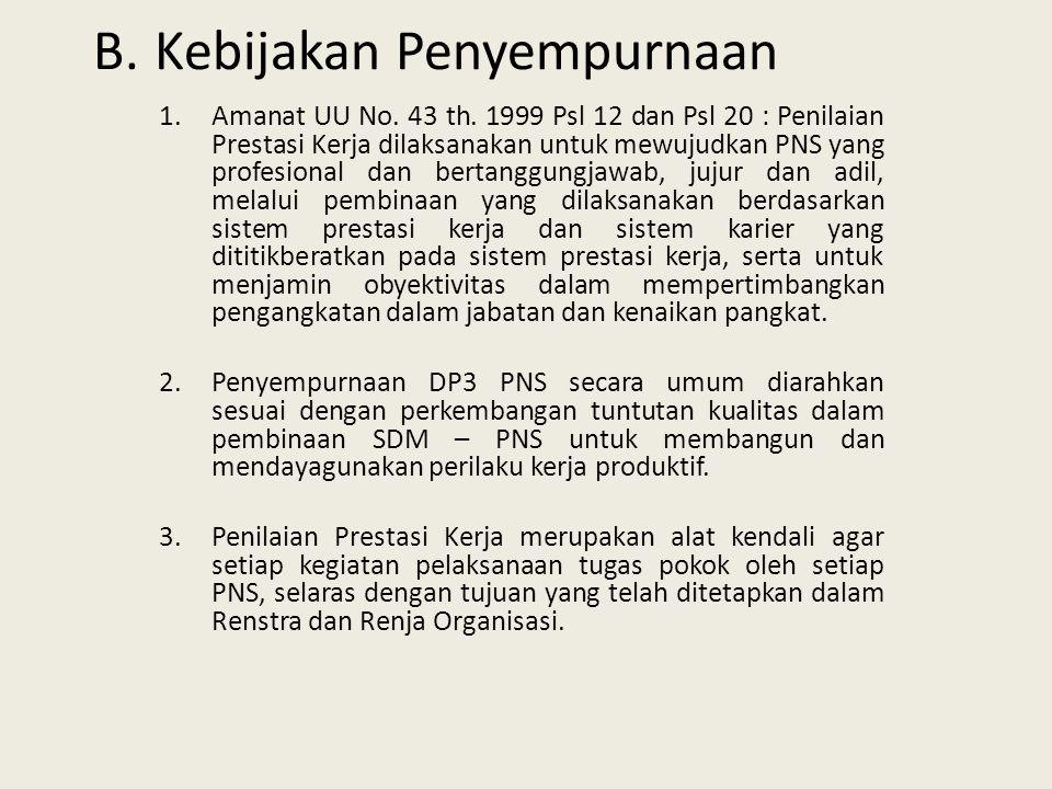 B.Kebijakan Penyempurnaan 1.Amanat UU No. 43 th. 1999 Psl 12 dan Psl 20 : Penilaian Prestasi Kerja dilaksanakan untuk mewujudkan PNS yang profesional