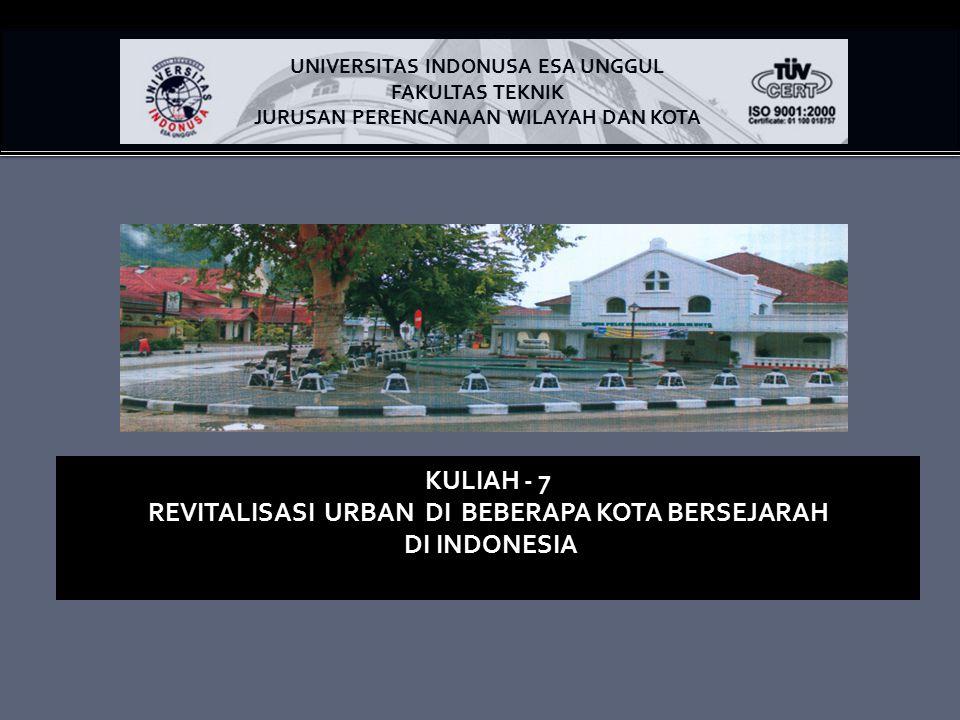 KULIAH - 7 REVITALISASI URBAN DI BEBERAPA KOTA BERSEJARAH DI INDONESIA UNIVERSITAS INDONUSA ESA UNGGUL FAKULTAS TEKNIK JURUSAN PERENCANAAN WILAYAH DAN