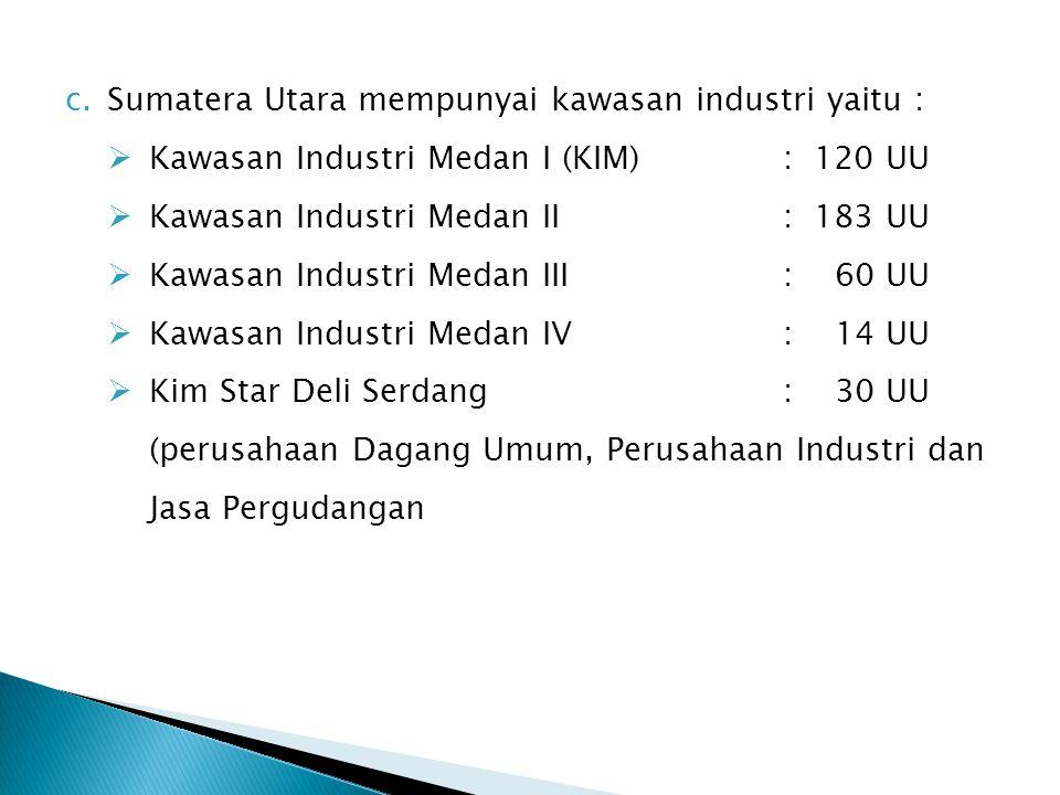 c.Sumatera Utara mempunyai kawasan industri yaitu :  Kawasan Industri Medan I (KIM): 120 UU  Kawasan Industri Medan II : 183 UU  Kawasan Industri M