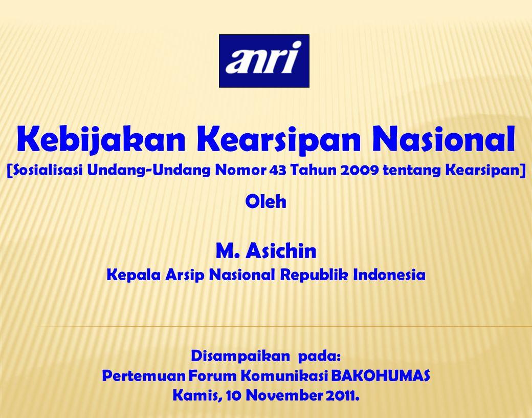 Kebijakan Kearsipan Nasional [Sosialisasi Undang-Undang Nomor 43 Tahun 2009 tentang Kearsipan] M. Asichin Kepala Arsip Nasional Republik Indonesia Dis