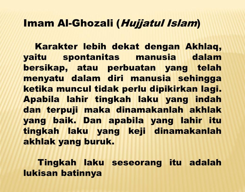 Imam Al-Ghozali (Hujjatul Islam) Karakter lebih dekat dengan Akhlaq, yaitu spontanitas manusia dalam bersikap, atau perbuatan yang telah menyatu dalam diri manusia sehingga ketika muncul tidak perlu dipikirkan lagi.
