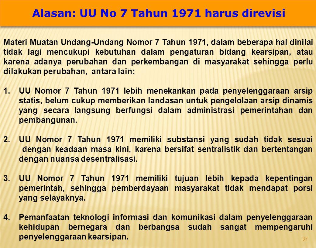 37 Alasan: UU No 7 Tahun 1971 harus direvisi Materi Muatan Undang-Undang Nomor 7 Tahun 1971, dalam beberapa hal dinilai tidak lagi mencukupi kebutuhan dalam pengaturan bidang kearsipan, atau karena adanya perubahan dan perkembangan di masyarakat sehingga perlu dilakukan perubahan, antara lain: 1.UU Nomor 7 Tahun 1971 lebih menekankan pada penyelenggaraan arsip statis, belum cukup memberikan landasan untuk pengelolaan arsip dinamis yang secara langsung berfungsi dalam administrasi pemerintahan dan pembangunan.