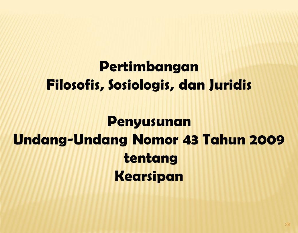 38 Pertimbangan Filosofis, Sosiologis, dan Juridis Penyusunan Undang-Undang Nomor 43 Tahun 2009 tentang Kearsipan