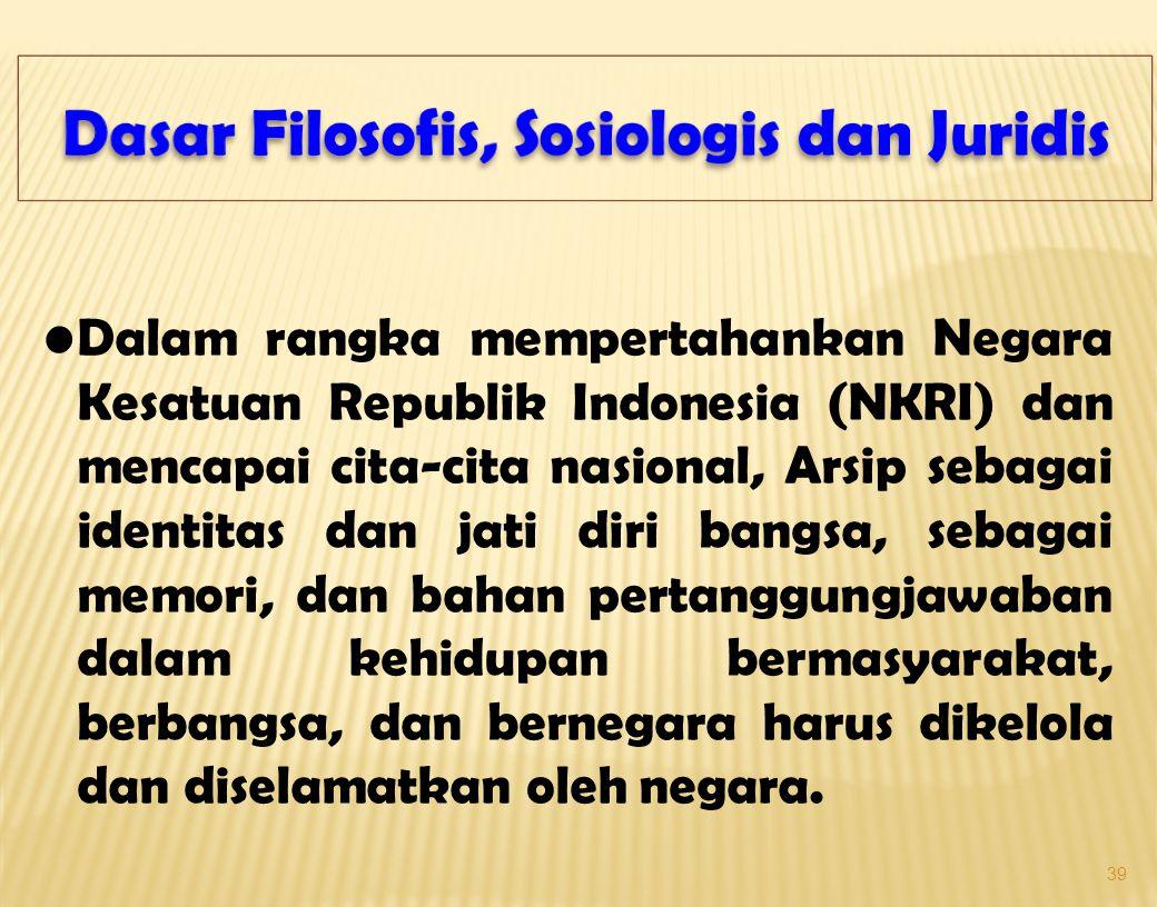 39 Dalam rangka mempertahankan Negara Kesatuan Republik Indonesia (NKRI) dan mencapai cita-cita nasional, Arsip sebagai identitas dan jati diri bangsa, sebagai memori, dan bahan pertanggungjawaban dalam kehidupan bermasyarakat, berbangsa, dan bernegara harus dikelola dan diselamatkan oleh negara.