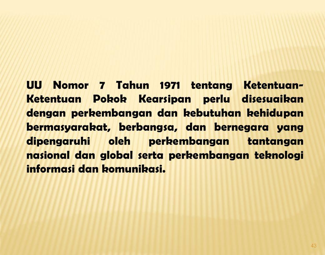 43 UU Nomor 7 Tahun 1971 tentang Ketentuan- Ketentuan Pokok Kearsipan perlu disesuaikan dengan perkembangan dan kebutuhan kehidupan bermasyarakat, berbangsa, dan bernegara yang dipengaruhi oleh perkembangan tantangan nasional dan global serta perkembangan teknologi informasi dan komunikasi.