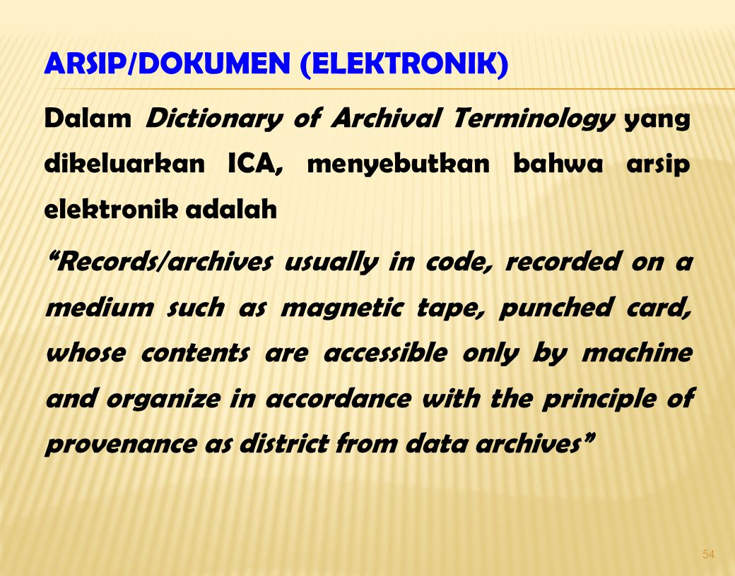 ARSIP/DOKUMEN (ELEKTRONIK) Dalam Dictionary of Archival Terminology yang dikeluarkan ICA, menyebutkan bahwa arsip elektronik adalah Records/archives usually in code, recorded on a medium such as magnetic tape, punched card, whose contents are accessible only by machine and organize in accordance with the principle of provenance as district from data archives 54