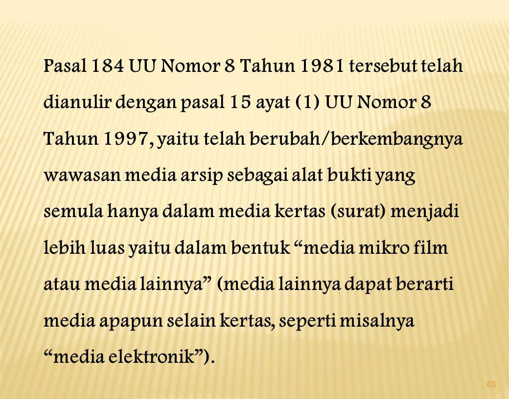 63 Pasal 184 UU Nomor 8 Tahun 1981 tersebut telah dianulir dengan pasal 15 ayat (1) UU Nomor 8 Tahun 1997, yaitu telah berubah/berkembangnya wawasan media arsip sebagai alat bukti yang semula hanya dalam media kertas (surat) menjadi lebih luas yaitu dalam bentuk media mikro film atau media lainnya (media lainnya dapat berarti media apapun selain kertas, seperti misalnya media elektronik ).